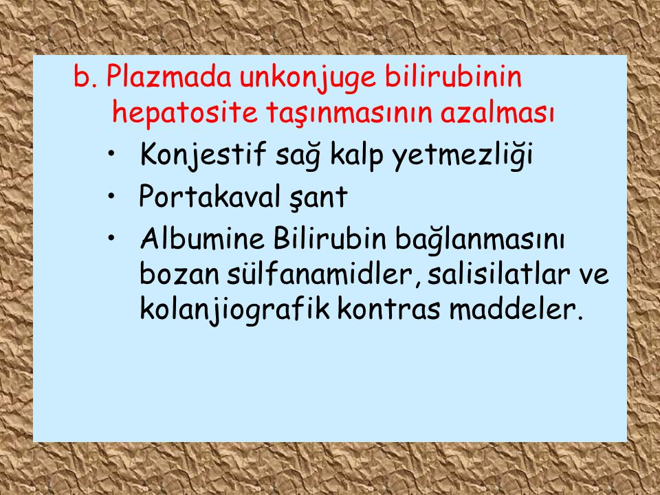 b. Plazmada unkonjuge bilirubinin hepatosite taşınmasının azalması Konjestif sağ kalp yetmezliği Portakaval şant Albumine Bilirubin bağlanmasını bozan