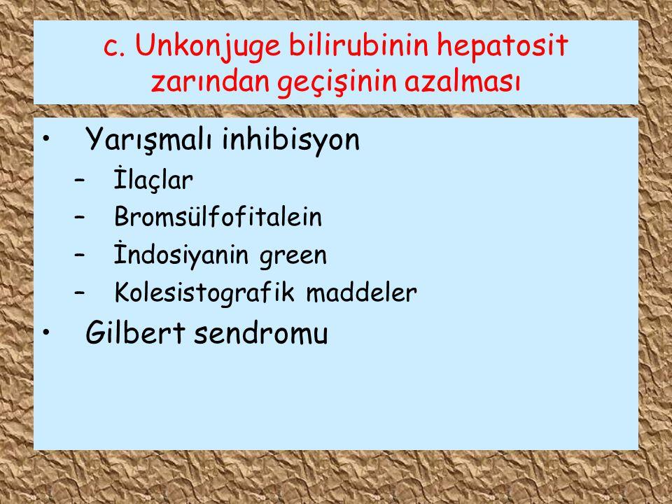 c. Unkonjuge bilirubinin hepatosit zarından geçişinin azalması Yarışmalı inhibisyon –İlaçlar –Bromsülfofitalein –İndosiyanin green –Kolesistografik ma