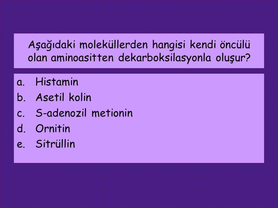 Aşağıdaki moleküllerden hangisi kendi öncülü olan aminoasitten dekarboksilasyonla oluşur? a.Histamin b.Asetil kolin c.S-adenozil metionin d.Ornitin e.