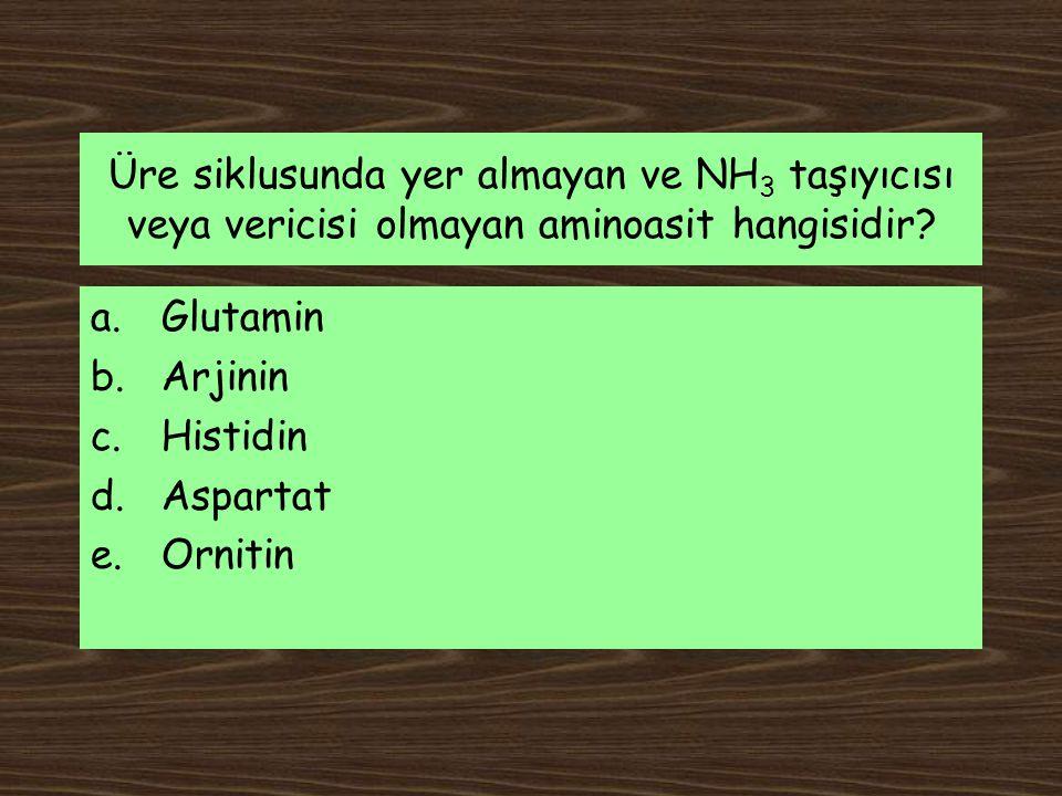 Üre siklusunda yer almayan ve NH 3 taşıyıcısı veya vericisi olmayan aminoasit hangisidir? a.Glutamin b.Arjinin c.Histidin d.Aspartat e.Ornitin