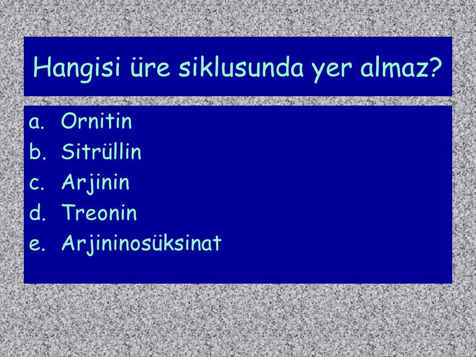 Hangisi üre siklusunda yer almaz? a.Ornitin b.Sitrüllin c.Arjinin d.Treonin e.Arjininosüksinat