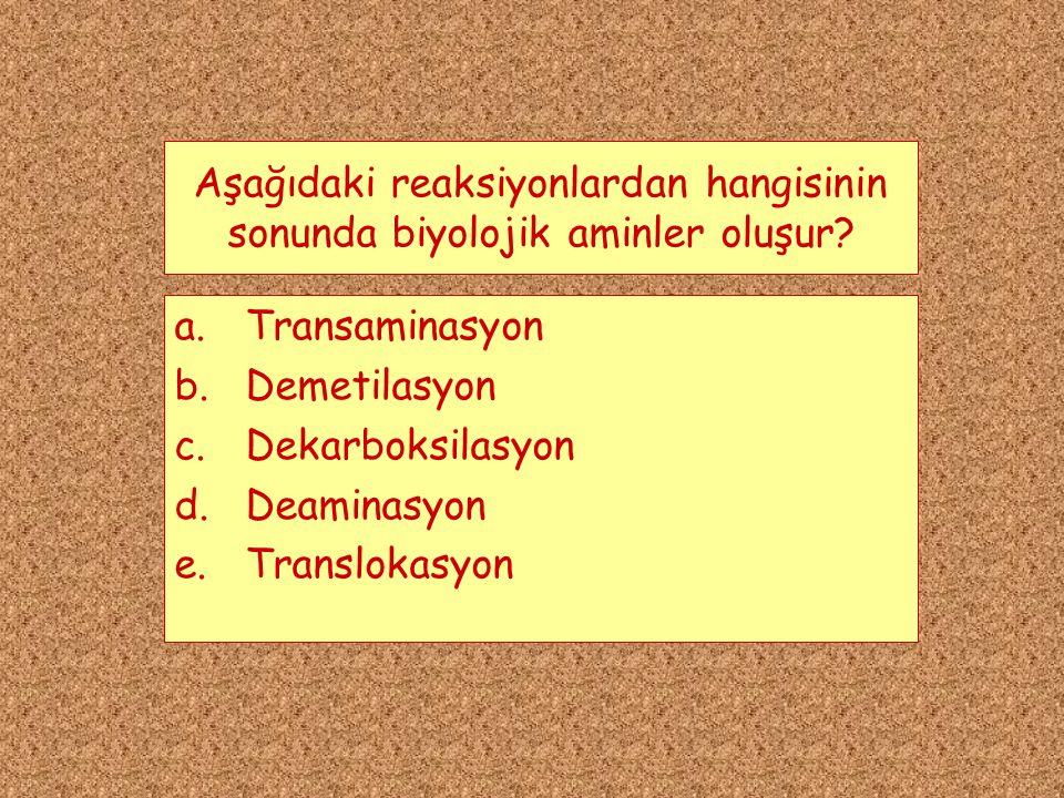 Aşağıdaki reaksiyonlardan hangisinin sonunda biyolojik aminler oluşur? a.Transaminasyon b.Demetilasyon c.Dekarboksilasyon d.Deaminasyon e.Translokasyo