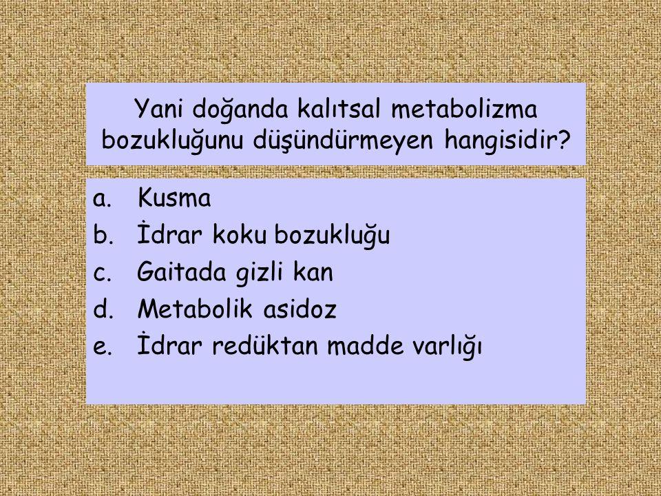 Yani doğanda kalıtsal metabolizma bozukluğunu düşündürmeyen hangisidir? a.Kusma b.İdrar koku bozukluğu c.Gaitada gizli kan d.Metabolik asidoz e.İdrar