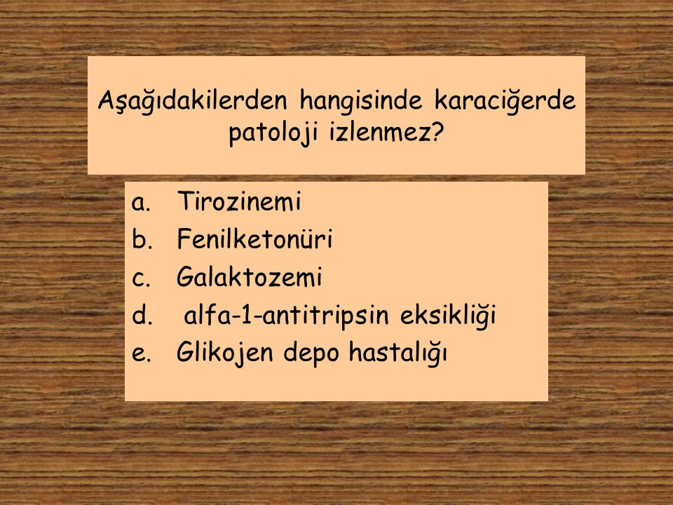 Aşağıdakilerden hangisinde karaciğerde patoloji izlenmez? a.Tirozinemi b.Fenilketonüri c.Galaktozemi d. alfa-1-antitripsin eksikliği e.Glikojen depo h