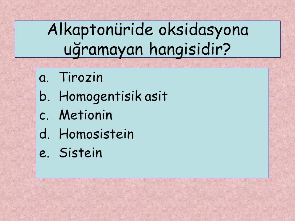 Alkaptonüride oksidasyona uğramayan hangisidir? a.Tirozin b.Homogentisik asit c.Metionin d.Homosistein e.Sistein