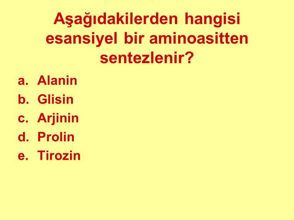Aşağıdakilerden hangisi esansiyel bir aminoasitten sentezlenir? a.Alanin b.Glisin c.Arjinin d.Prolin e.Tirozin
