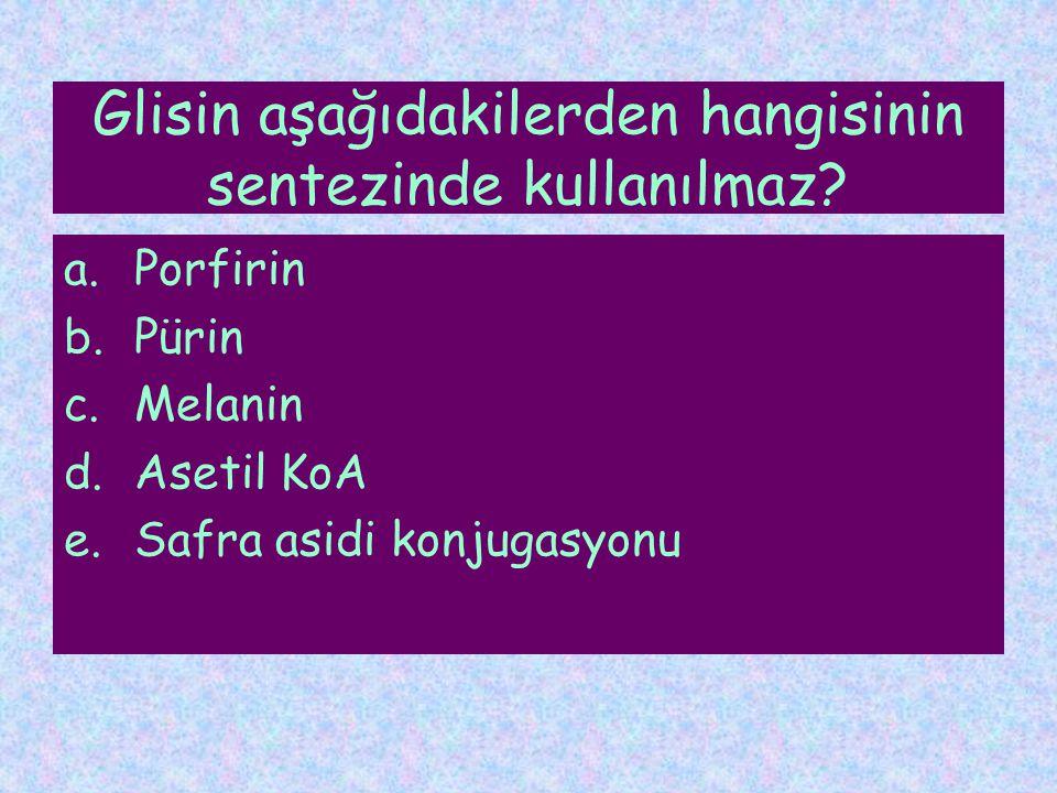 Glisin aşağıdakilerden hangisinin sentezinde kullanılmaz? a.Porfirin b.Pürin c.Melanin d.Asetil KoA e.Safra asidi konjugasyonu