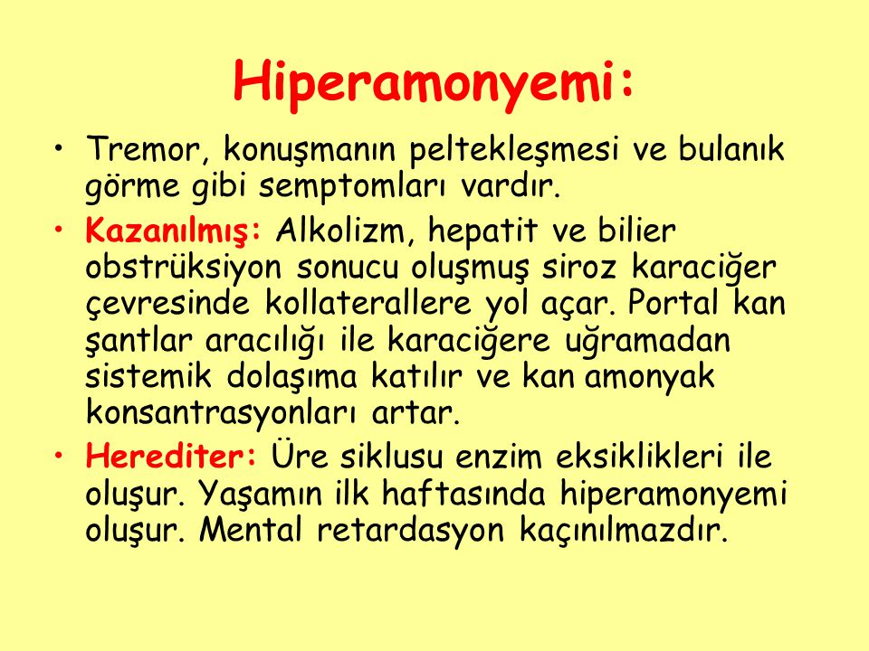 Hiperamonyemi: Tremor, konuşmanın peltekleşmesi ve bulanık görme gibi semptomları vardır. Kazanılmış: Alkolizm, hepatit ve bilier obstrüksiyon sonucu