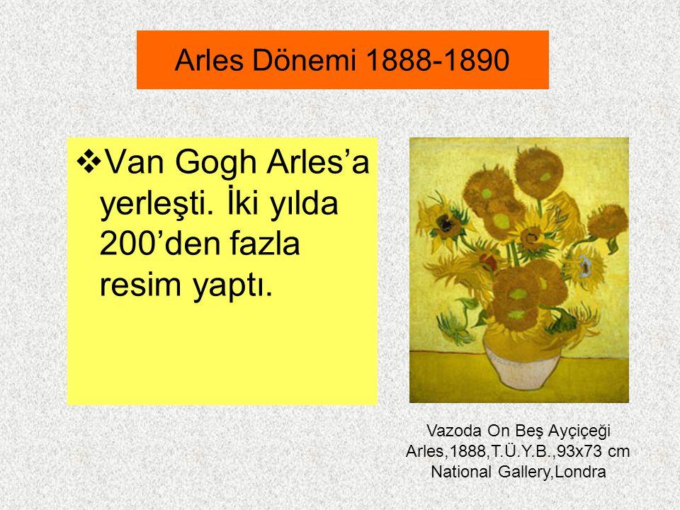 Arles Dönemi 1888-1890  Van Gogh Arles'a yerleşti. İki yılda 200'den fazla resim yaptı. Vazoda On Beş Ayçiçeği Arles,1888,T.Ü.Y.B.,93x73 cm National