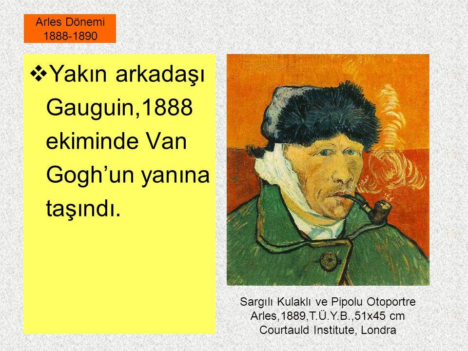  Yakın arkadaşı Gauguin,1888 ekiminde Van Gogh'un yanına taşındı. Arles Dönemi 1888-1890 Sargılı Kulaklı ve Pipolu Otoportre Arles,1889,T.Ü.Y.B.,51x4