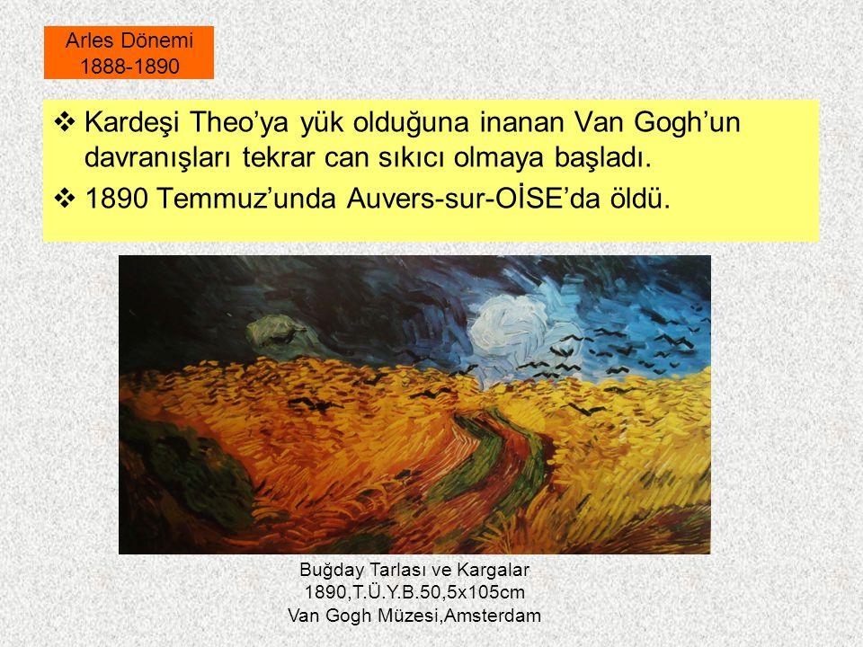  Kardeşi Theo'ya yük olduğuna inanan Van Gogh'un davranışları tekrar can sıkıcı olmaya başladı.  1890 Temmuz'unda Auvers-sur-OİSE'da öldü. Arles Dön