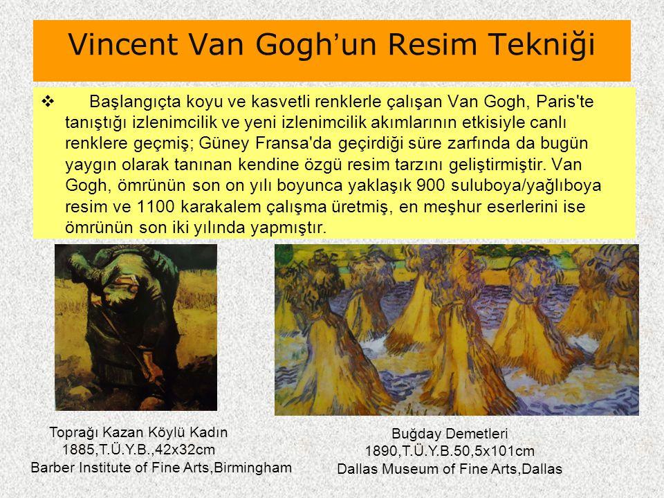 Vincent Van Gogh'un Resim Tekniği  Başlangıçta koyu ve kasvetli renklerle çalışan Van Gogh, Paris'te tanıştığı izlenimcilik ve yeni izlenimcilik akım