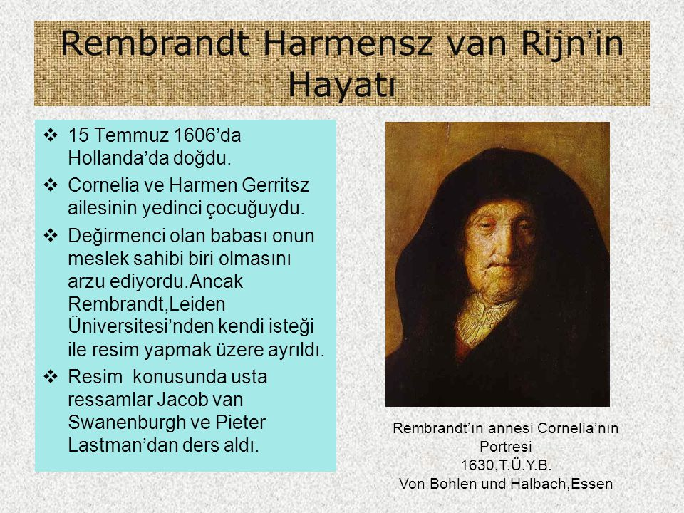 Rembrandt Harmensz van Rijn'in Hayatı  15 Temmuz 1606'da Hollanda'da doğdu.  Cornelia ve Harmen Gerritsz ailesinin yedinci çocuğuydu.  Değirmenci o