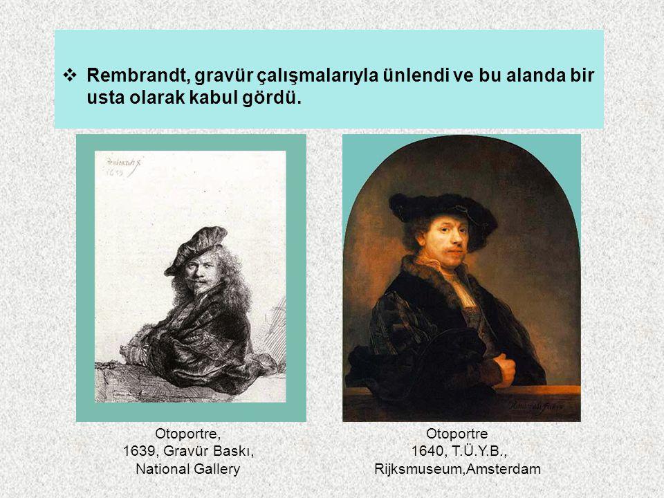 Rembrandt, gravür çalışmalarıyla ünlendi ve bu alanda bir usta olarak kabul gördü. Otoportre 1640, T.Ü.Y.B., Rijksmuseum,Amsterdam Otoportre, 1639,
