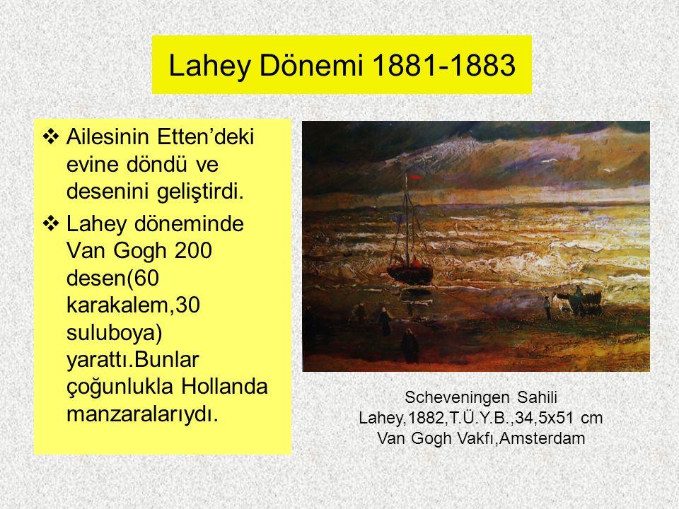 Lahey Dönemi 1881-1883  Ailesinin Etten'deki evine döndü ve desenini geliştirdi.  Lahey döneminde Van Gogh 200 desen(60 karakalem,30 suluboya) yarat
