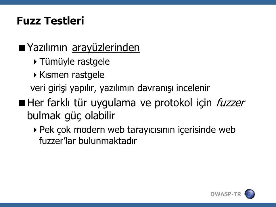 OWASP-TR Fuzz Testleri  Yazılımın arayüzlerinden  Tümüyle rastgele  Kısmen rastgele veri girişi yapılır, yazılımın davranışı incelenir  Her farklı tür uygulama ve protokol için fuzzer bulmak güç olabilir  Pek çok modern web tarayıcısının içerisinde web fuzzer'lar bulunmaktadır