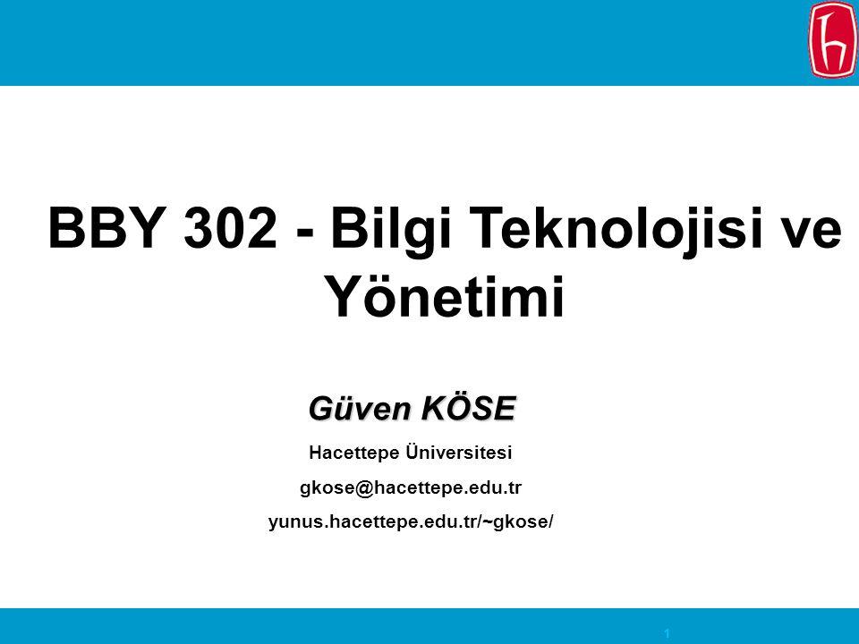 1 BBY 302 - Bilgi Teknolojisi ve Yönetimi Güven KÖSE Hacettepe Üniversitesi gkose@hacettepe.edu.tr yunus.hacettepe.edu.tr/~gkose/