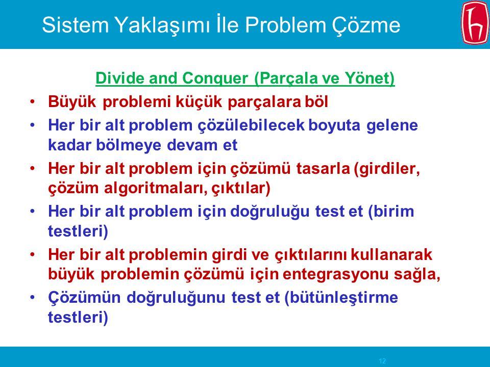 12 Sistem Yaklaşımı İle Problem Çözme Divide and Conquer (Parçala ve Yönet) Büyük problemi küçük parçalara böl Her bir alt problem çözülebilecek boyut