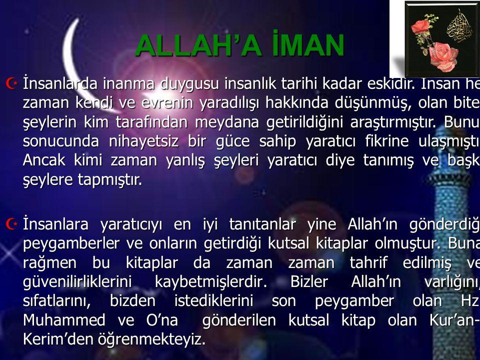 ALLAH'A İMAN  İnsanlara yaratıcıyı en iyi tanıtanlar yine Allah'ın gönderdiği peygamberler ve onların getirdiği kutsal kitaplar olmuştur. Buna rağmen