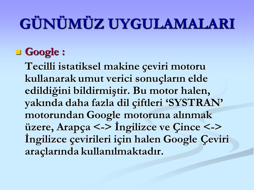 GÜNÜMÜZ UYGULAMALARI Google : Google : Tecilli istatiksel makine çeviri motoru kullanarak umut verici sonuçların elde edildiğini bildirmiştir. Bu moto
