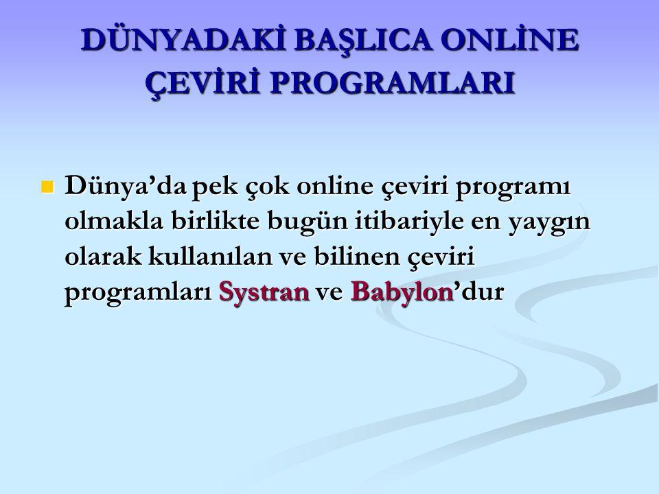 DÜNYADAKİ BAŞLICA ONLİNE ÇEVİRİ PROGRAMLARI Dünya'da pek çok online çeviri programı olmakla birlikte bugün itibariyle en yaygın olarak kullanılan ve b