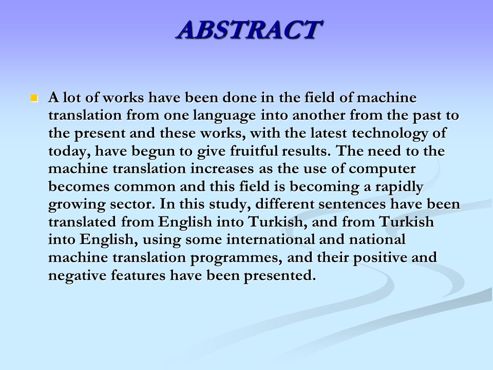 ABSTRACT A lot of works have been done in the field of machine translation from one language into another from the past to the present and these works, with the latest technology of today, have begun to give fruitful results.