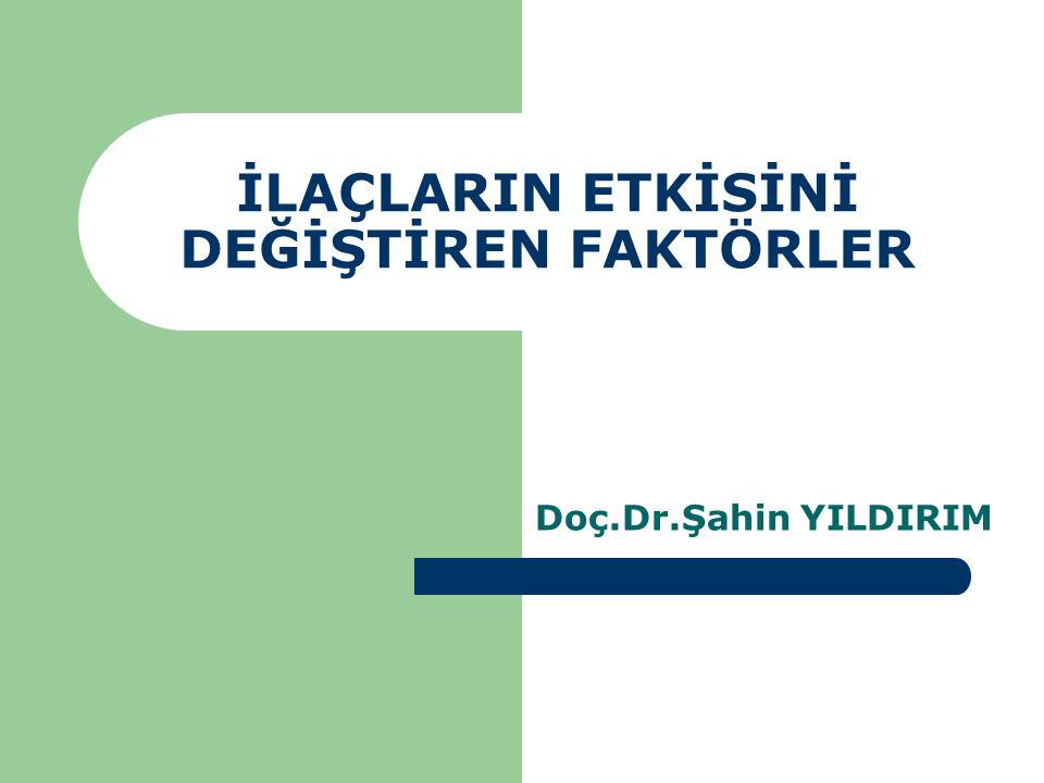 İLAÇLARIN ETKİSİNİ DEĞİŞTİREN FAKTÖRLER Doç.Dr.Şahin YILDIRIM