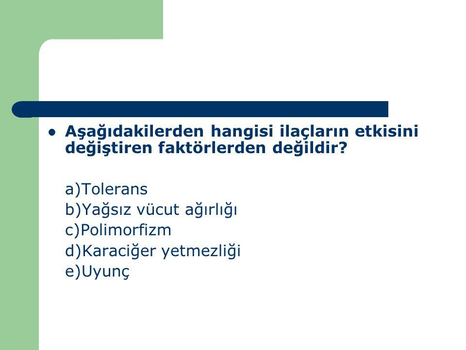 Aşağıdakilerden hangisi ilaçların etkisini değiştiren faktörlerden değildir? a)Tolerans b)Yağsız vücut ağırlığı c)Polimorfizm d)Karaciğer yetmezliği e