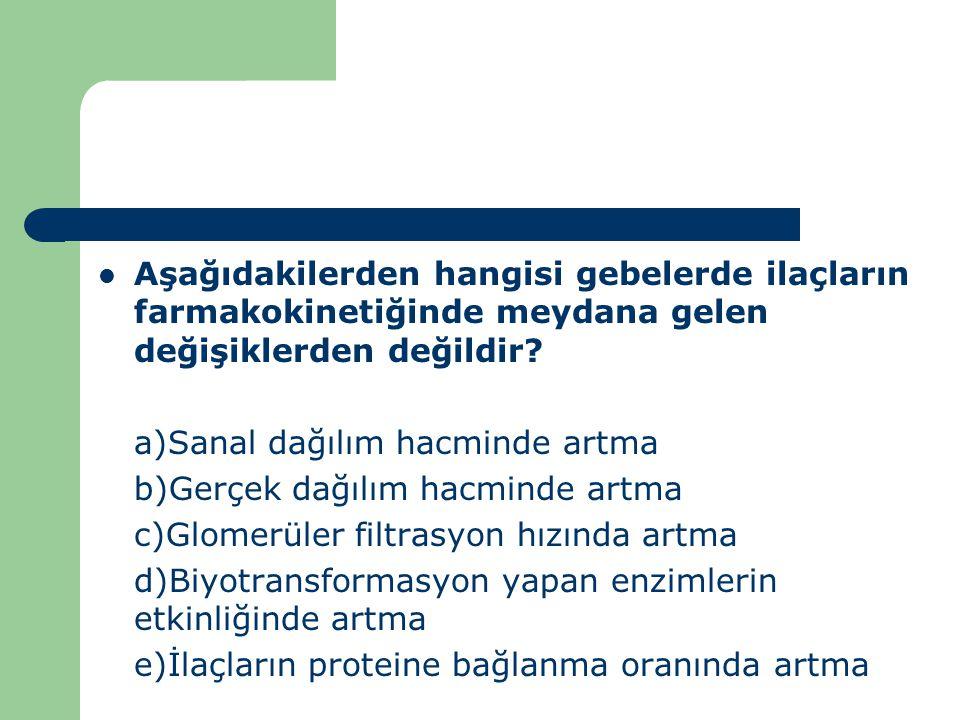 Aşağıdakilerden hangisi gebelerde ilaçların farmakokinetiğinde meydana gelen değişiklerden değildir? a)Sanal dağılım hacminde artma b)Gerçek dağılım h