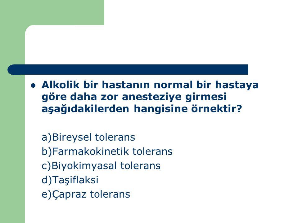 Alkolik bir hastanın normal bir hastaya göre daha zor anesteziye girmesi aşağıdakilerden hangisine örnektir? a)Bireysel tolerans b)Farmakokinetik tole