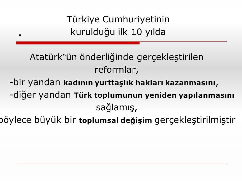 """. Türkiye Cumhuriyetinin kurulduğu ilk 10 yılda Atatürk """" ün önderliğinde gerçekleştirilen reformlar, -bir yandan kadının yurttaşlık hakları kazanmasını, -diğer yandan Türk toplumunun yeniden yapılanmasını sağlamış, böylece büyük bir toplumsal değişim gerçekleştirilmiştir"""