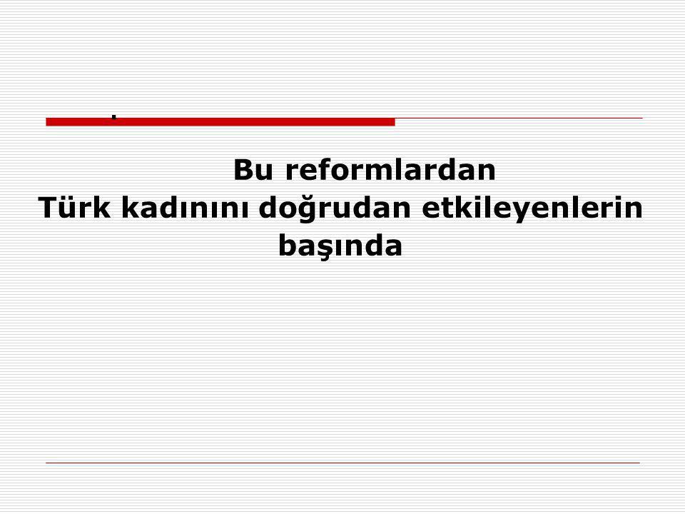 . Bu reformlardan Türk kadınını doğrudan etkileyenlerin başında