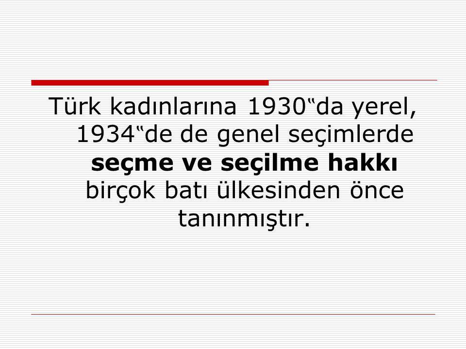 """Türk kadınlarına 1930 """" da yerel, 1934 """" de de genel seçimlerde seçme ve seçilme hakkı birçok batı ülkesinden önce tanınmıştır."""