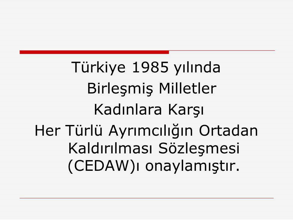 Türkiye 1985 yılında Birleşmiş Milletler Kadınlara Karşı Her Türlü Ayrımcılığın Ortadan Kaldırılması Sözleşmesi (CEDAW)ı onaylamıştır.