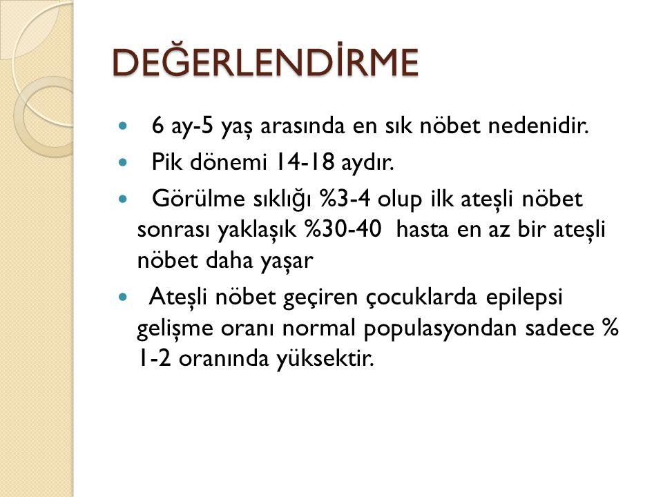 DE Ğ ERLEND İ RME 6 ay-5 yaş arasında en sık nöbet nedenidir. Pik dönemi 14-18 aydır. Görülme sıklı ğ ı %3-4 olup ilk ateşli nöbet sonrası yaklaşık %3