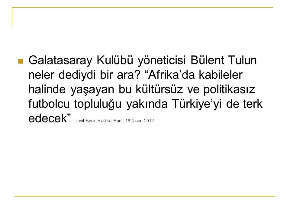 """Galatasaray Kulübü yöneticisi Bülent Tulun neler dediydi bir ara? """"Afrika'da kabileler halinde yaşayan bu kültürsüz ve politikasız futbolcu topluluğu"""