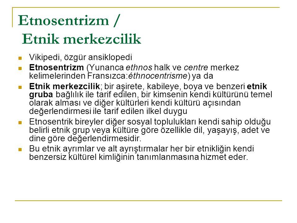 Etnosentrizm / Etnik merkezcilik Vikipedi, özgür ansiklopedi Etnosentrizm (Yunanca ethnos halk ve centre merkez kelimelerinden Fransızca:éthnocentrism