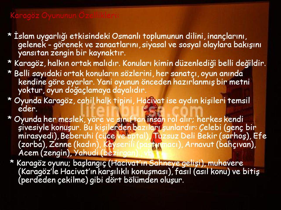 Karagöz Oyununun Özellikleri: * İslam uygarlığı etkisindeki Osmanlı toplumunun dilini, inançlarını, gelenek - görenek ve zanaatlarını, siyasal ve sosy