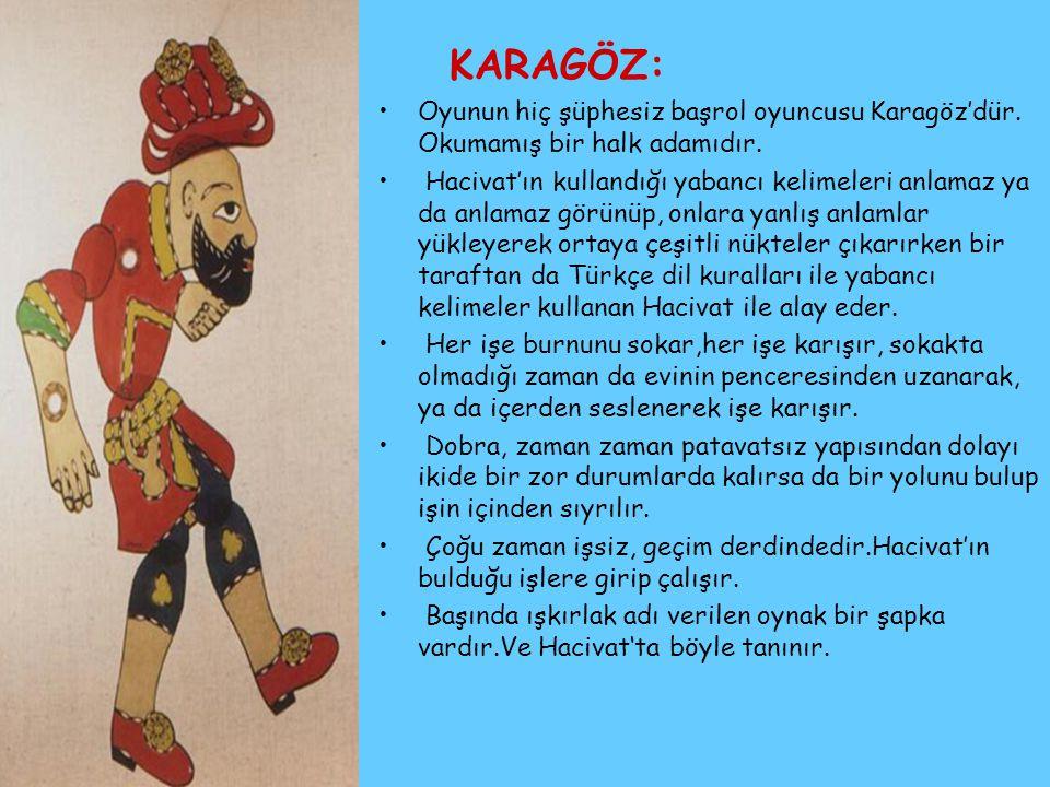 KARAGÖZ: Oyunun hiç şüphesiz başrol oyuncusu Karagöz'dür. Okumamış bir halk adamıdır. Hacivat'ın kullandığı yabancı kelimeleri anlamaz ya da anlamaz g