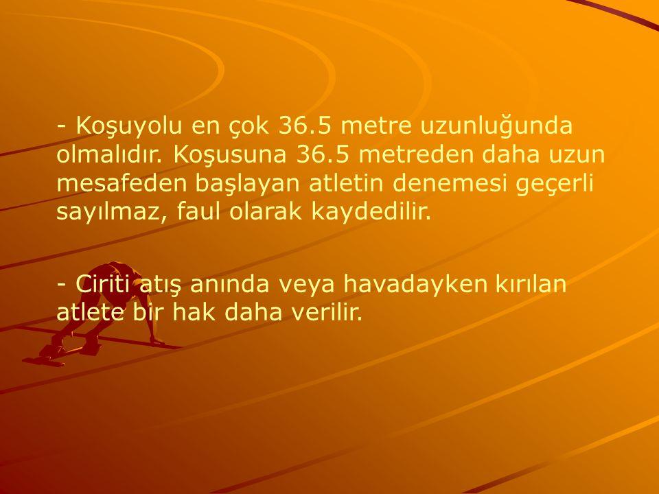- Koşuyolu en çok 36.5 metre uzunluğunda olmalıdır. Koşusuna 36.5 metreden daha uzun mesafeden başlayan atletin denemesi geçerli sayılmaz, faul olarak