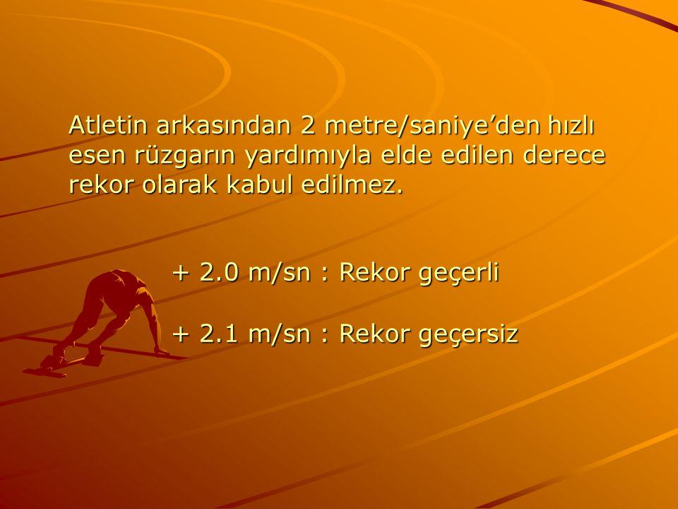 Atletin arkasından 2 metre/saniye'den hızlı esen rüzgarın yardımıyla elde edilen derece rekor olarak kabul edilmez. + 2.0 m/sn : Rekor geçerli + 2.0 m