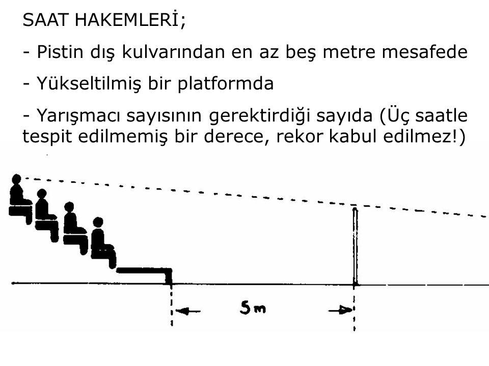 SAA SAAT HAKEMLERİ; - Pistin dış kulvarından en az beş metre mesafede - Yükseltilmiş bir platformda - Yarışmacı sayısının gerektirdiği sayıda (Üç saat