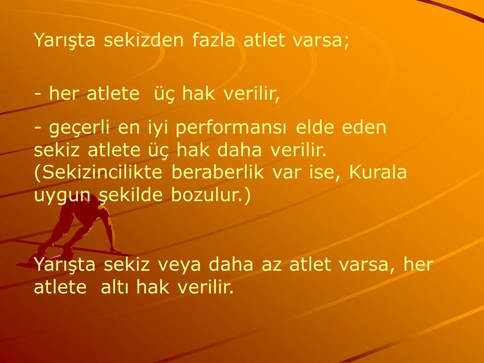 Yarışta sekizden fazla atlet varsa; - her atlete üç hak verilir, - geçerli en iyi performansı elde eden sekiz atlete üç hak daha verilir. (Sekizincili