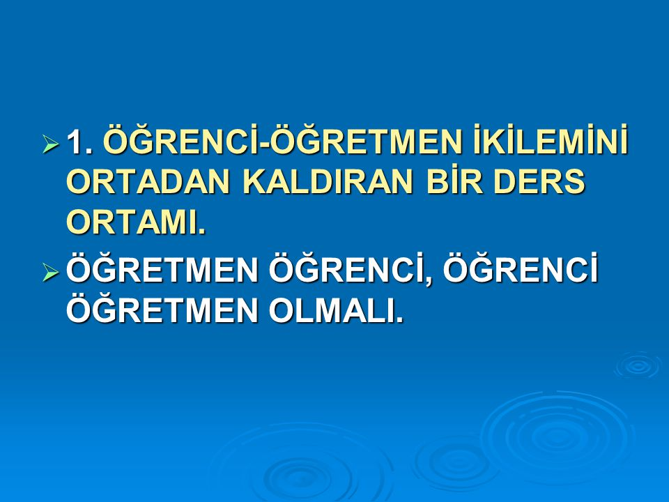  1.ÖĞRENCİ-ÖĞRETMEN İKİLEMİNİ ORTADAN KALDIRAN BİR DERS ORTAMI.