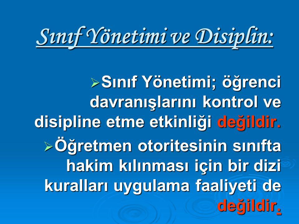 Sınıf Yönetimi ve Disiplin:  Sınıf Yönetimi; öğrenci davranışlarını kontrol ve disipline etme etkinliği değildir.