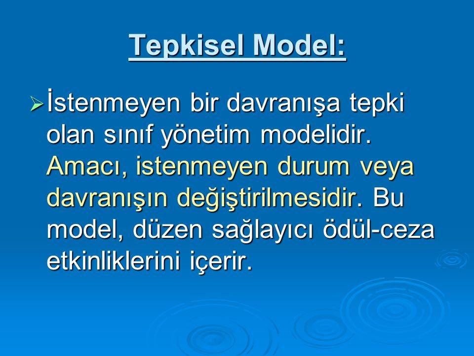Tepkisel Model:  İstenmeyen bir davranışa tepki olan sınıf yönetim modelidir.