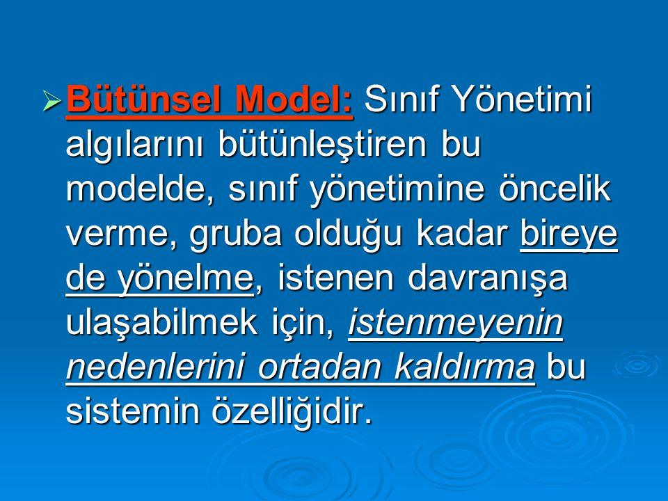  Bütünsel Model: Sınıf Yönetimi algılarını bütünleştiren bu modelde, sınıf yönetimine öncelik verme, gruba olduğu kadar bireye de yönelme, istenen davranışa ulaşabilmek için, istenmeyenin nedenlerini ortadan kaldırma bu sistemin özelliğidir.