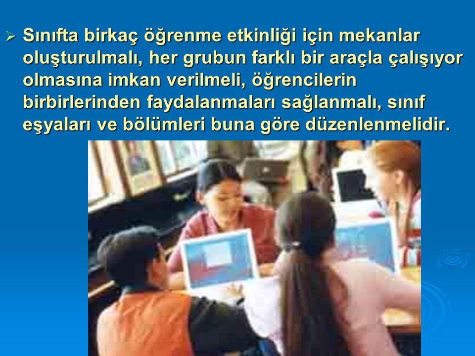  Sınıfta birkaç öğrenme etkinliği için mekanlar oluşturulmalı, her grubun farklı bir araçla çalışıyor olmasına imkan verilmeli, öğrencilerin birbirle