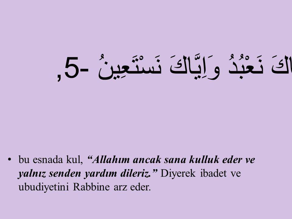 """bu esnada kul, """"Allahım ancak sana kulluk eder ve yalnız senden yardım dileriz."""" Diyerek ibadet ve ubudiyetini Rabbine arz eder. اِيَّاكَ نَعْبُدُ وَا"""