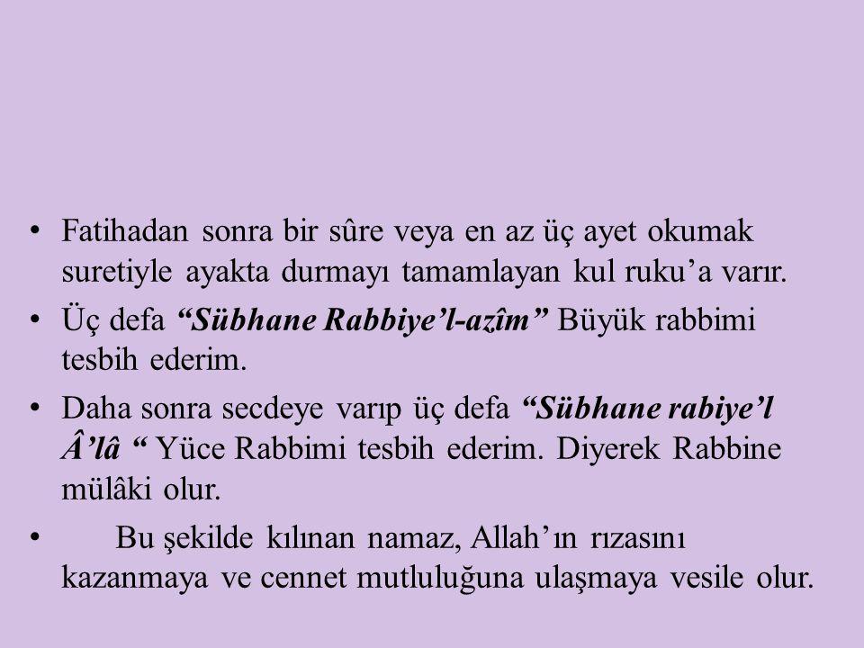 """Fatihadan sonra bir sûre veya en az üç ayet okumak suretiyle ayakta durmayı tamamlayan kul ruku'a varır. Üç defa """"Sübhane Rabbiye'l-azîm"""" Büyük rabbim"""